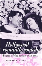 Hollywood romantic comedy: States of the union, 1934-65 by Kathrina Glitre
