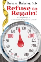 Refuse to Regain!: 12 Tough Rules to Maintain the Body You've Earned by Barbara Berkeley