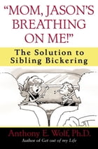 """""""Mom, Jason's Breathing on Me!"""": The Solution to Sibling Bickering by Anthony Wolf"""