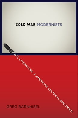 Book Cold War Modernists: Art, Literature, and American Cultural Diplomacy by Greg Barnhisel