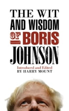 The Wit and Wisdom of Boris Johnson by Harry Mount