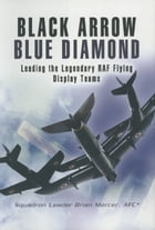 Black Arrow Blue Diamond: Leading the Legendary RAF Flying Display Teams by Brian Mercer