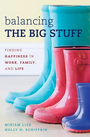 Balancing the Big Stuff: Finding Happiness in Work, Family, and Life by Miriam Liss
