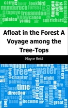 Afloat in the Forest: A Voyage among the Tree-Tops by Mayne Reid