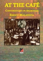 AT THE CAFÉ: Conversations on Anarchism by Errico Malatesta