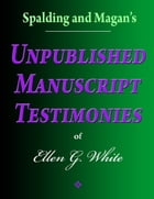 Spalding and Magan's Unpublished Manuscript Testimonies of Ellen G. White by Ellen G. White