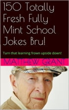 150 Totally Fresh Fully Mint School Jokes Bru!: Turn that learning frown upside down!