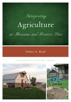 Interpreting Agriculture at Museums and Historic Sites by Debra A. Reid