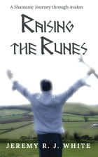 Raising the Runes: A Shamanic Journey through Avalon by Jeremy R.J. White