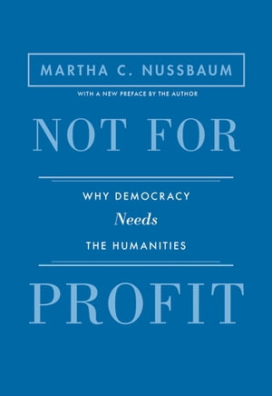 Not for Profit Why Democracy Needs the Humanities