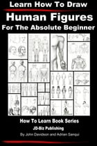 Learn How to Draw Human Figures: For the Absolute Beginner