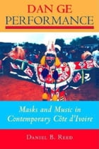 Dan Ge Performance: Masks and Music in Contemporary Côte d'Ivoire by Daniel B. Reed