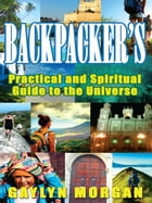 Backpacker's Practical and Spiritual Guide to the Universe: Making the Most of your Travels by Gaylyn Morgan