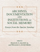 Archives, Documentation, and Institutions of Social Memory: Essays from the Sawyer Seminar