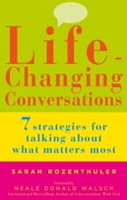 Life-Changing Conversations: 7 Strategies to Help You Talk About What Matters Most by Sarah Rozenthuler