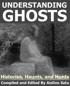 UNDERSTANDING GHOSTS: Histories, Haunts and Hunts by Aislinn Satu