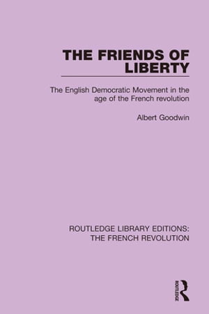 The Friends of Liberty The English Democratic Movement in the Age of the French Revolution