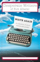 Desperate Writers of Port Alberni Write Again: A collection of short stories and poems by Desperate Writers of Port Alberni