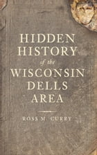 Hidden History of the Wisconsin Dells Area by Ross M. Curry