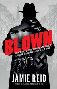 Blown: The Incredible Story of John Goldsmith, Gambler, Racehorse Trainer And Wartime Secret Agent