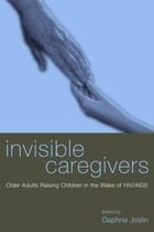Invisible Caregivers: Older Adults Raising Children in the Wake of HIV/AIDS by Daphne Joslin