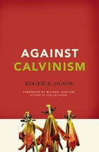 Against Calvinism: Rescuing God's Reputation from Radical Reformed Theology: Rescuing God's Reputation from Radical Reformed Theology by Roger E. Olson