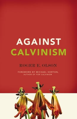 Book Against Calvinism: Rescuing God's Reputation from Radical Reformed Theology: Rescuing God's… by Roger E. Olson