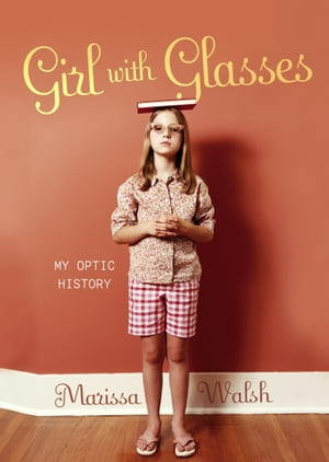 Girl with Glasses: My Optic History de Marissa Walsh