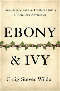 Ebony and Ivy: Race, Slavery, and the Troubled History of America's Universities
