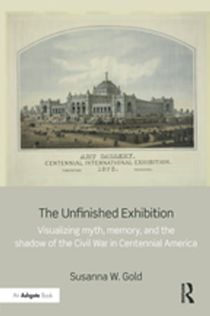 The Unfinished Exhibition Visualizing Myth,  Memory,  and the Shadow of the Civil War in Centennial America