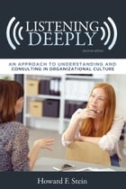 Listening Deeply: An Approach to Understanding and Consulting in Organizational Culture, Second Edition by Howard F. Stein