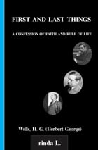 First And Last Things A Confession Of Faith And Rule Of Life by Wells H. G. (Herbert George)