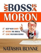 My Boss Is A Moron: Keep Your Sanity, Outlive The Ordeal, Leave Your Boss Behind by Natasha Blynne