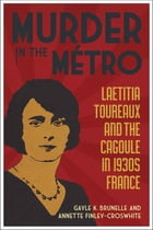 Murder in the Métro: Laetitia Toureaux and the Cagoule in 1930s France by Gayle K. Brunelle