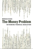 The Money Problem: Rethinking Financial Regulation by Morgan Ricks