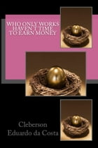 WHO ONLY WORKS HAVEN'T TIME TO EARN MONEY by CLEBERSON EDUARDO DA COSTA