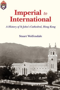 Imperial to International: A History of St John's Cathedral, Hong Kong