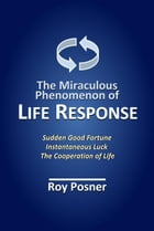 The Miraculous Phenomenon of LIFE RESPONSE: How Changes in Consciousness Instantly Attract Good Fortune by Roy Posner