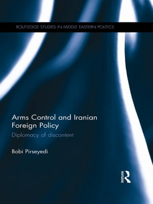Arms Control and Iranian Foreign Policy Diplomacy of Discontent
