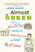 Almost Green: How I Built an Eco-Shed, Ditched My SUV, Alienated the In-Laws, and by James Glave