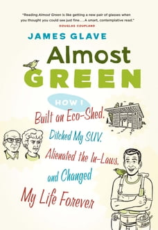 Almost Green: How I Built an Eco-Shed, Ditched My SUV, Alienated the In-Laws, and