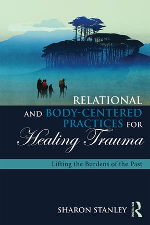 Relational and Body-Centered Practices for Healing Trauma Lifting the Burdens of the Past