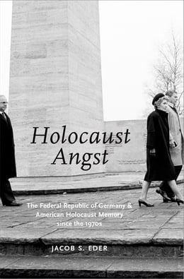Book Holocaust Angst: The Federal Republic of Germany and American Holocaust Memory since the 1970s by Jacob S. Eder