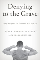 Denying to the Grave: Why We Ignore the Facts That Will Save Us by Sara E. Gorman