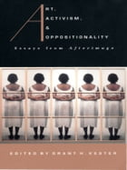 Art, Activism, and Oppositionality: Essays from Afterimage by Grant  H. Kester