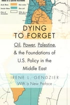 Dying to Forget: Oil, Power, Palestine, and the Foundations of U.S. Policy in the Middle East
