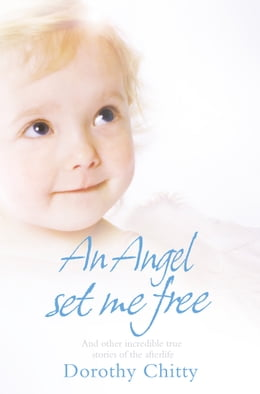 Book An Angel Set Me Free: And other incredible true stories of the afterlife by Dorothy Chitty