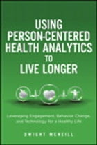 Using Person-Centered Health Analytics to Live Longer: Leveraging Engagement, Behavior Change, and Technology for a Healthy Life by Dwight McNeill