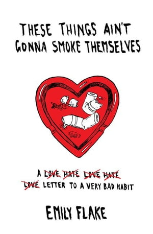 These Things Ain't Gonna Smoke Themselves: A Love/Hate/Love/Hate/Love Letter to a Very Bad Habit by Emily Flake