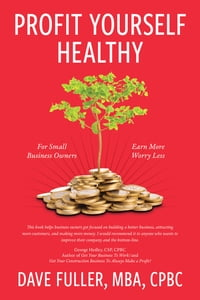 Profit Yourself Healthy: For Small Business Owners Who Want to Earn More and Worry Less